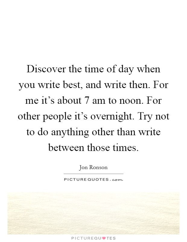 Discover the time of day when you write best, and write then. For me it's about 7 am to noon. For other people it's overnight. Try not to do anything other than write between those times Picture Quote #1