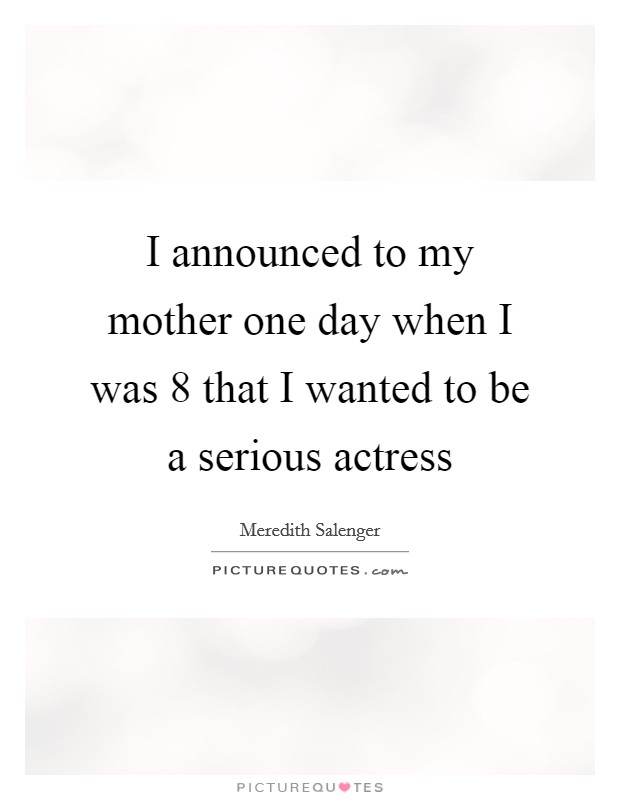 I announced to my mother one day when I was 8 that I wanted to be a serious actress Picture Quote #1