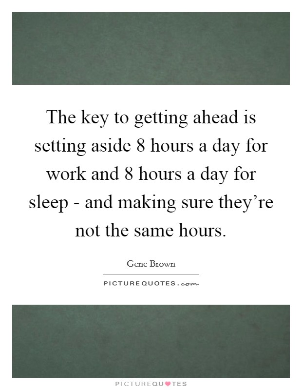 The key to getting ahead is setting aside 8 hours a day for work and 8 hours a day for sleep - and making sure they're not the same hours Picture Quote #1