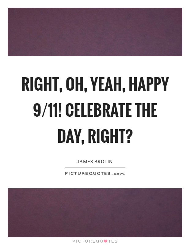 Right, oh, yeah, Happy 9/11! Celebrate the day, right? Picture Quote #1