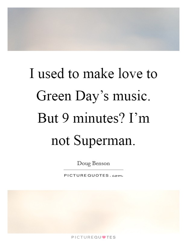 I used to make love to Green Day's music. But 9 minutes? I'm not Superman Picture Quote #1