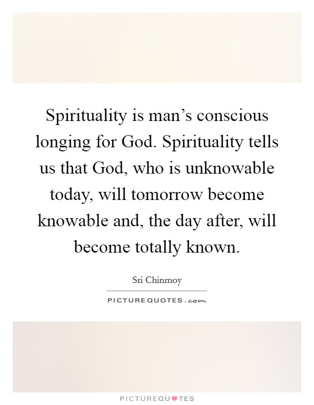Spirituality is man's conscious longing for God. Spirituality tells us that God, who is unknowable today, will tomorrow become knowable and, the day after, will become totally known Picture Quote #1