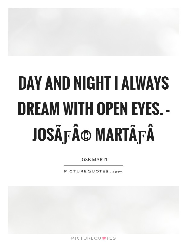 Day and night I always dream with open eyes. - José Martí Picture Quote #1