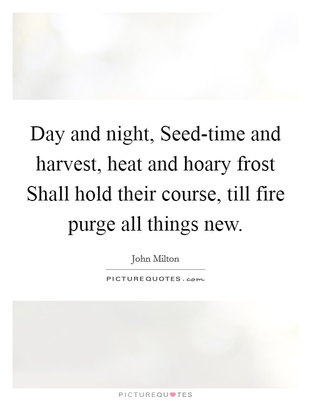 Day and night, Seed-time and harvest, heat and hoary frost Shall hold their course, till fire purge all things new Picture Quote #1