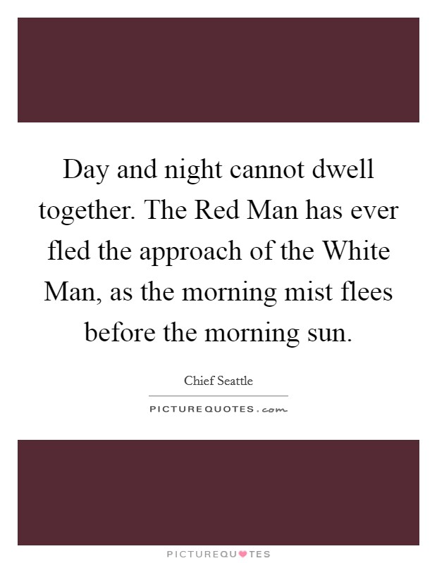 Day and night cannot dwell together. The Red Man has ever fled the approach of the White Man, as the morning mist flees before the morning sun Picture Quote #1