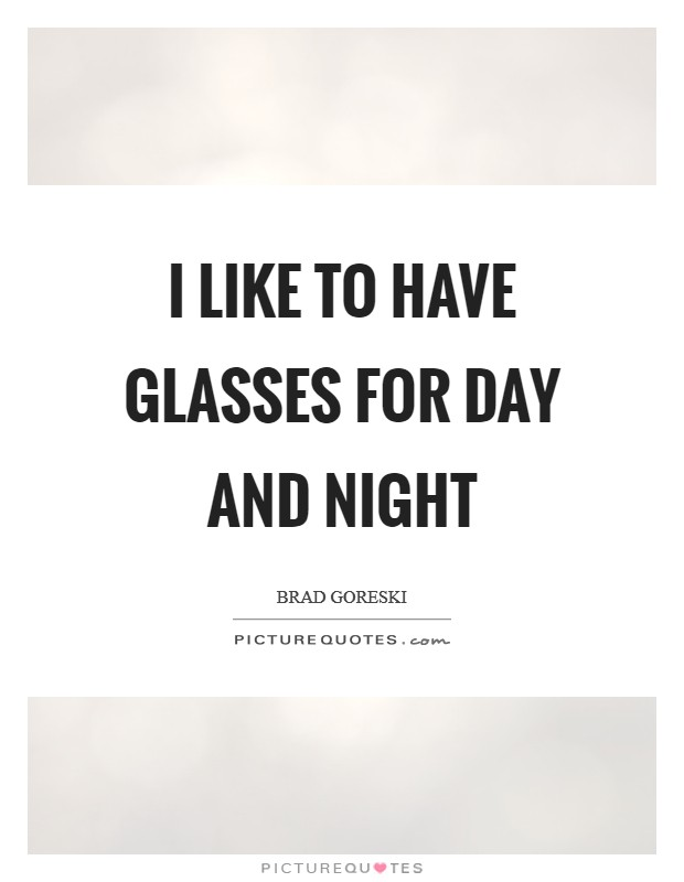 I like to have glasses for day and night Picture Quote #1