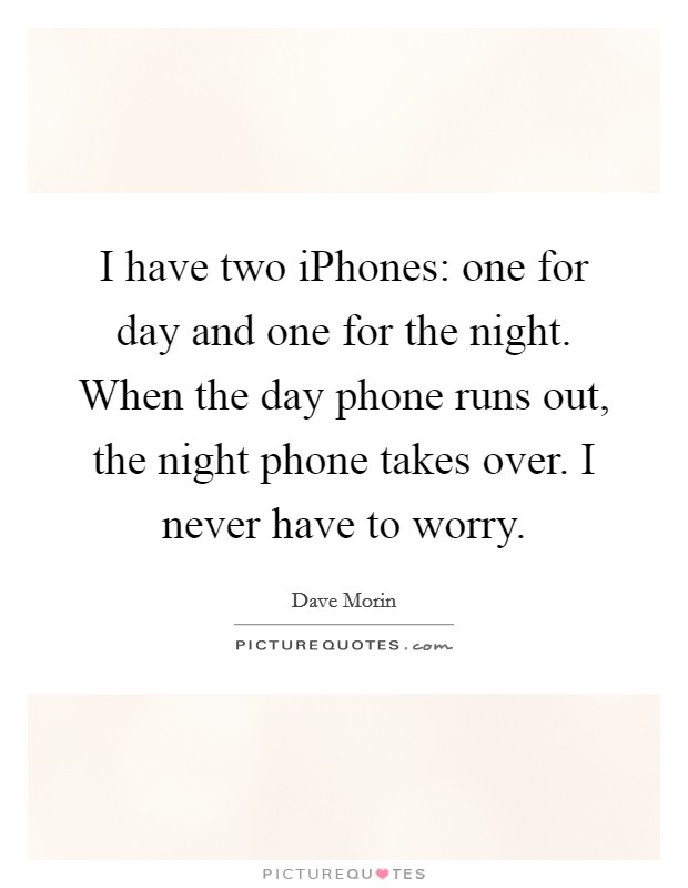 I have two iPhones: one for day and one for the night. When the day phone runs out, the night phone takes over. I never have to worry Picture Quote #1