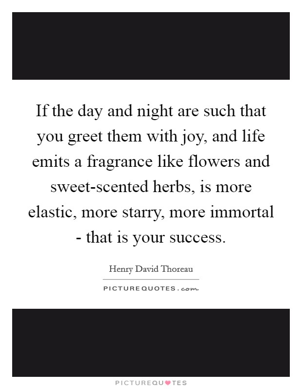 If the day and night are such that you greet them with joy, and life emits a fragrance like flowers and sweet-scented herbs, is more elastic, more starry, more immortal - that is your success Picture Quote #1
