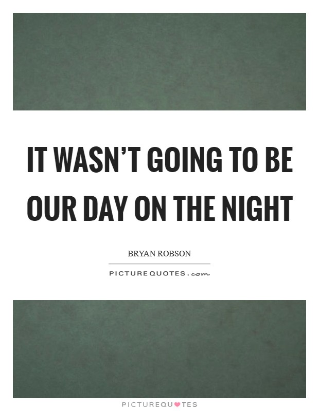 It wasn't going to be our day on the night Picture Quote #1