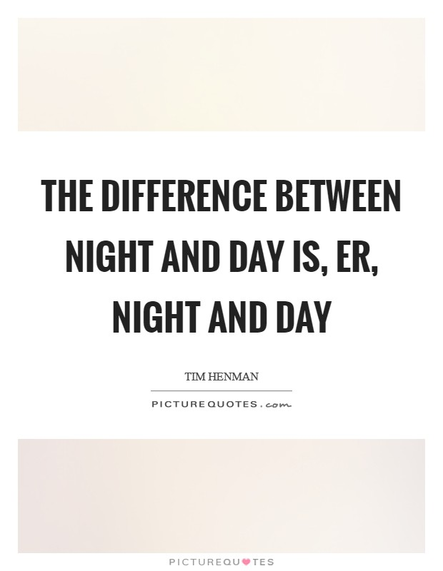 The difference between night and day is, er, night and day Picture Quote #1