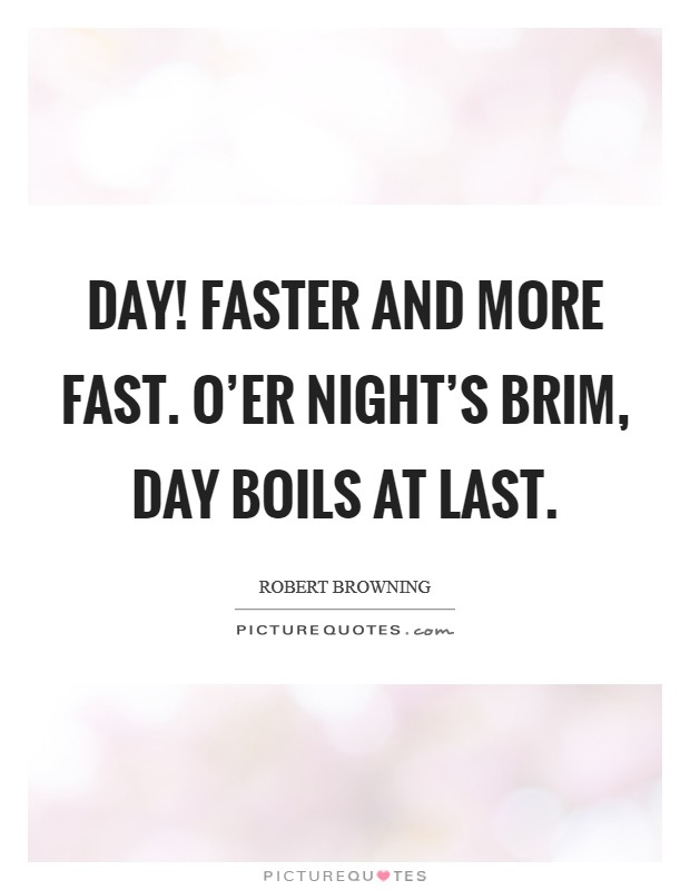 Day! Faster and more fast. O'er night's brim, day boils at last Picture Quote #1