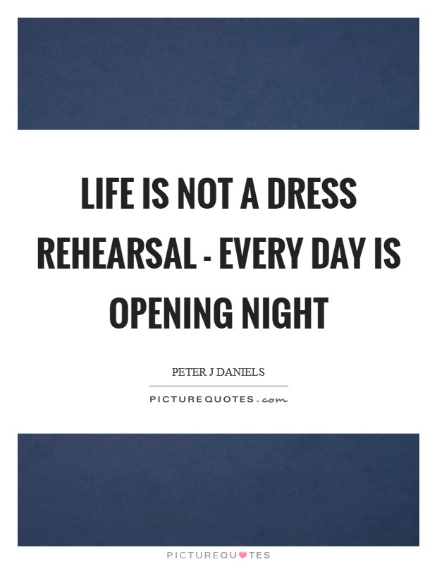 Life is not a dress rehearsal - every day is opening night Picture Quote #1