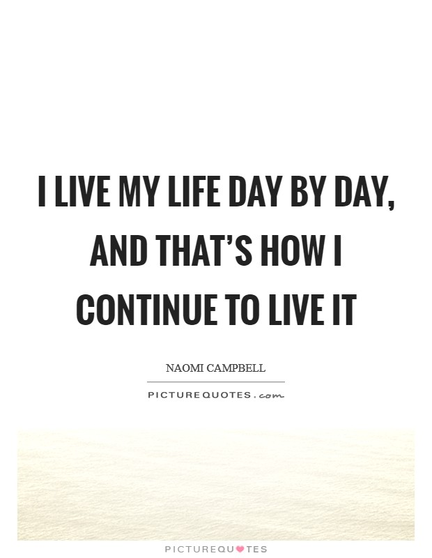 I live my life day by day, and that's how I continue to live it Picture Quote #1