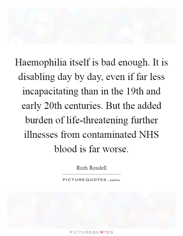 Haemophilia itself is bad enough. It is disabling day by day, even if far less incapacitating than in the 19th and early 20th centuries. But the added burden of life-threatening further illnesses from contaminated NHS blood is far worse Picture Quote #1