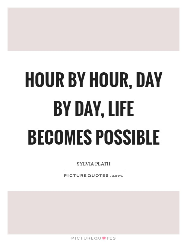 Hour by hour, day by day, life becomes possible Picture Quote #1