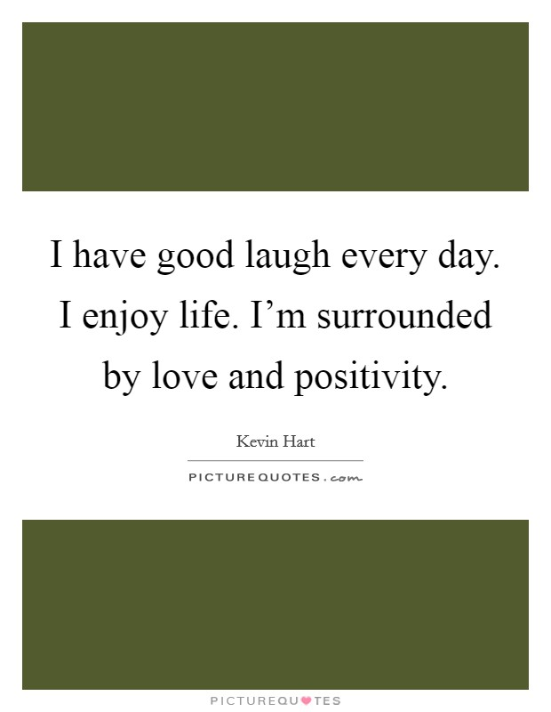 I have good laugh every day. I enjoy life. I'm surrounded by love and positivity Picture Quote #1