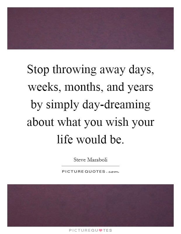 Stop throwing away days, weeks, months, and years by simply day-dreaming about what you wish your life would be Picture Quote #1