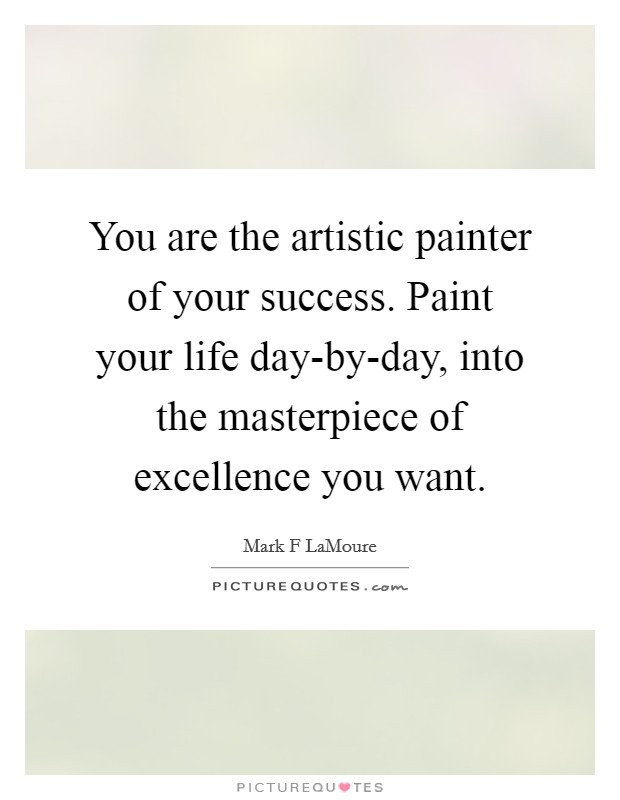 You are the artistic painter of your success. Paint your life day-by-day, into the masterpiece of excellence you want Picture Quote #1