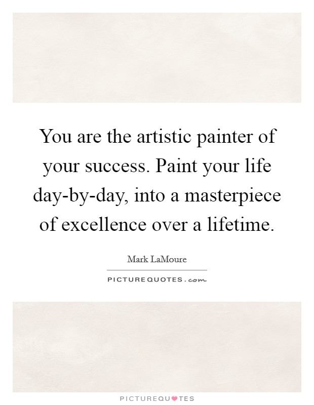 You are the artistic painter of your success. Paint your life day-by-day, into a masterpiece of excellence over a lifetime Picture Quote #1