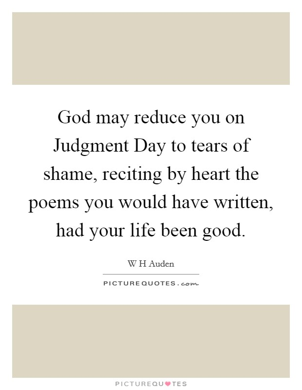 God may reduce you on Judgment Day to tears of shame, reciting by heart the poems you would have written, had your life been good Picture Quote #1