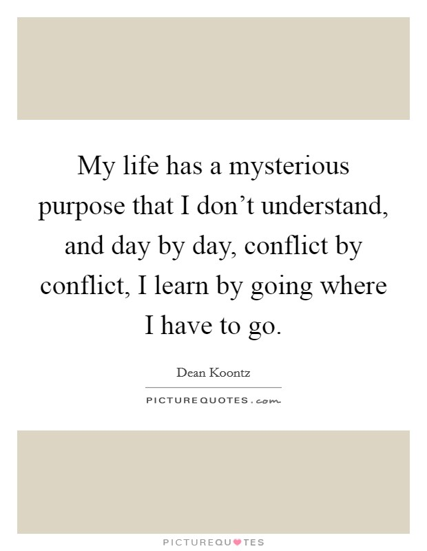 My life has a mysterious purpose that I don't understand, and day by day, conflict by conflict, I learn by going where I have to go Picture Quote #1