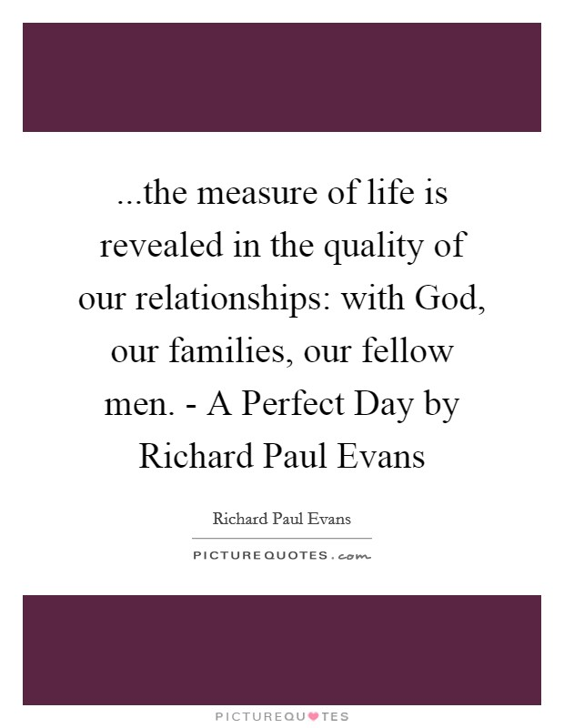 ...the measure of life is revealed in the quality of our relationships: with God, our families, our fellow men. - A Perfect Day by Richard Paul Evans Picture Quote #1
