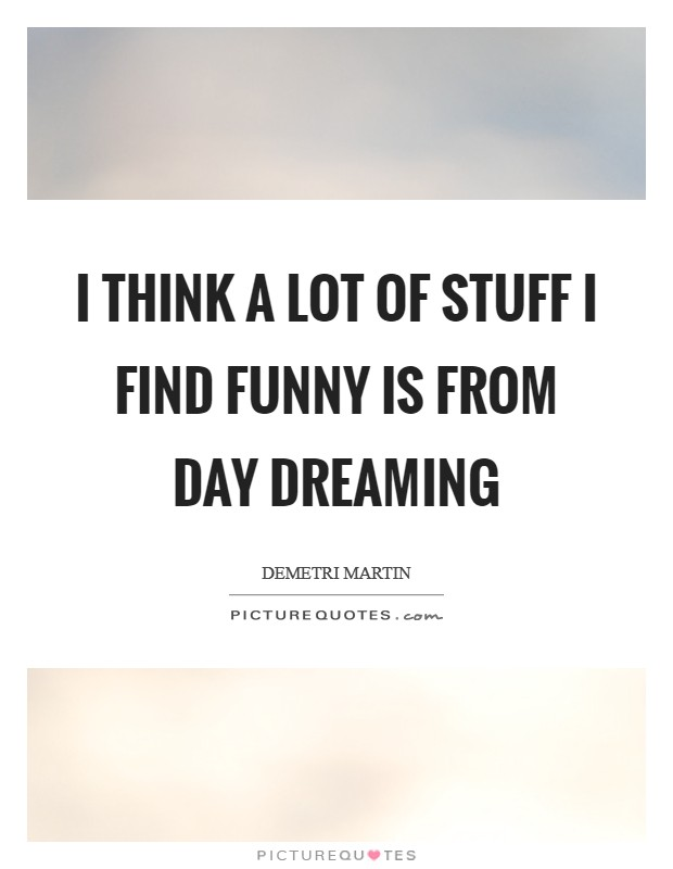 I think a lot of stuff I find funny is from day dreaming Picture Quote #1