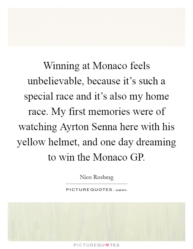 Winning at Monaco feels unbelievable, because it's such a special race and it's also my home race. My first memories were of watching Ayrton Senna here with his yellow helmet, and one day dreaming to win the Monaco GP Picture Quote #1