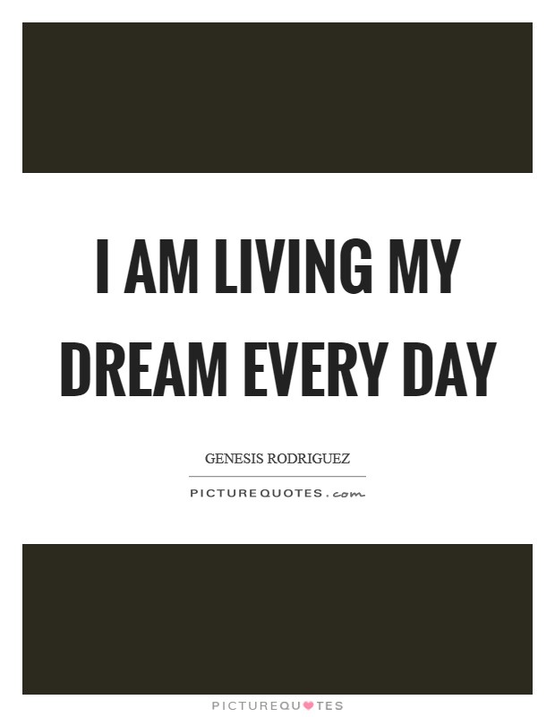 I am living my dream every day Picture Quote #1
