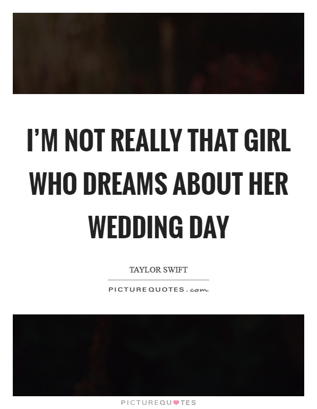 Im Not Really That Girl Who Dreams About Her Wedding Day Picture Quote