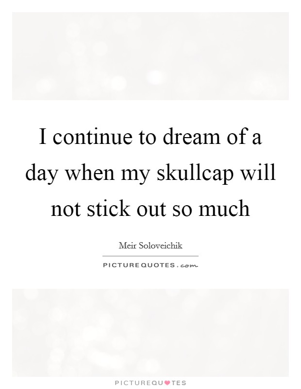 I continue to dream of a day when my skullcap will not stick out so much Picture Quote #1