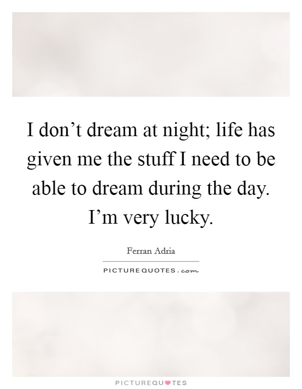 I don't dream at night; life has given me the stuff I need to be able to dream during the day. I'm very lucky Picture Quote #1