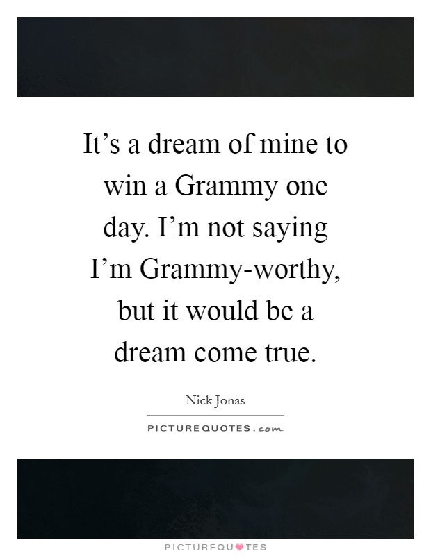 It's a dream of mine to win a Grammy one day. I'm not saying I'm Grammy-worthy, but it would be a dream come true Picture Quote #1