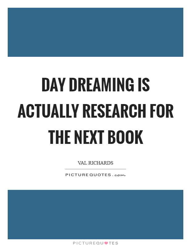 Day dreaming is actually research for the next book Picture Quote #1