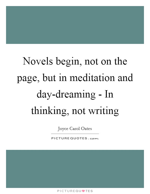 Novels begin, not on the page, but in meditation and day-dreaming - In thinking, not writing Picture Quote #1