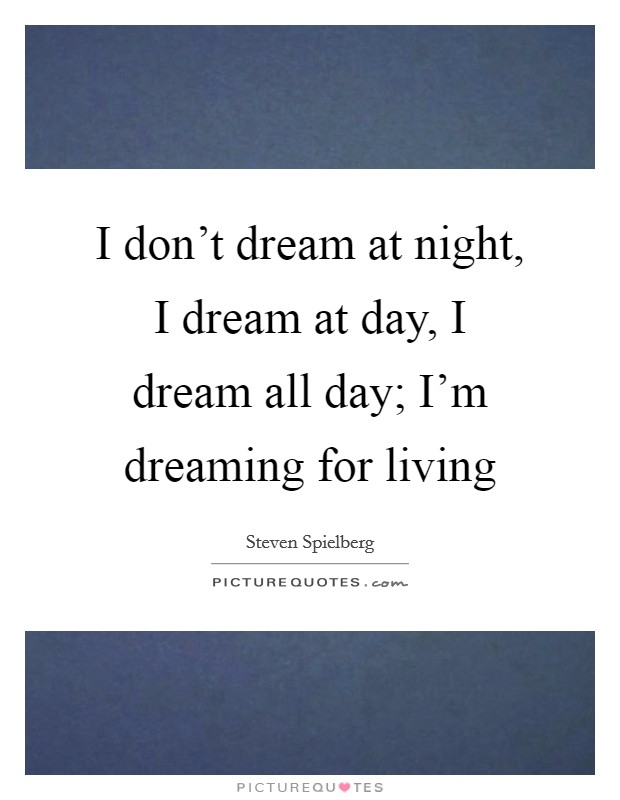 I don't dream at night, I dream at day, I dream all day; I'm dreaming for living Picture Quote #1