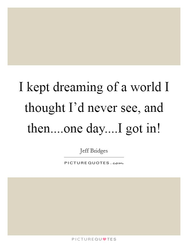 I kept dreaming of a world I thought I'd never see, and then....one day....I got in! Picture Quote #1