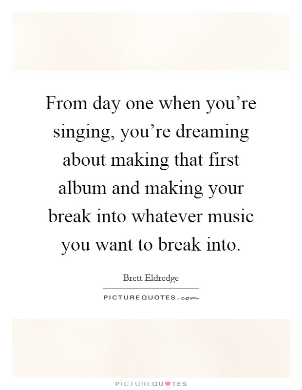 From day one when you're singing, you're dreaming about making that first album and making your break into whatever music you want to break into Picture Quote #1