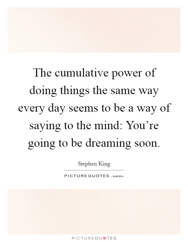 The cumulative power of doing things the same way every day seems to be a way of saying to the mind: You're going to be dreaming soon Picture Quote #1