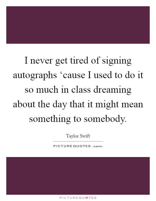 I never get tired of signing autographs 'cause I used to do it so much in class dreaming about the day that it might mean something to somebody Picture Quote #1