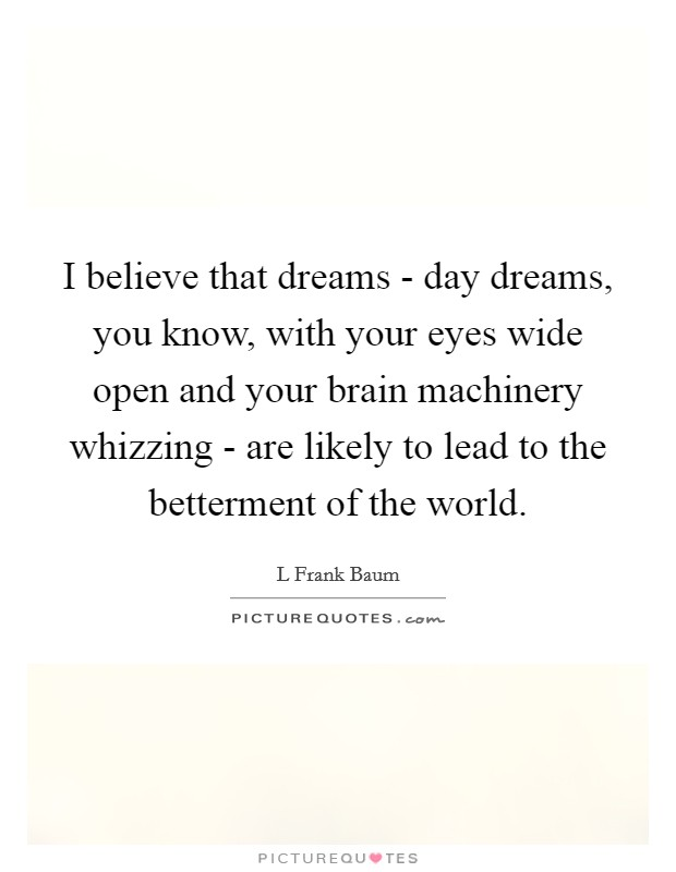 I believe that dreams - day dreams, you know, with your eyes wide open and your brain machinery whizzing - are likely to lead to the betterment of the world. Picture Quote #1