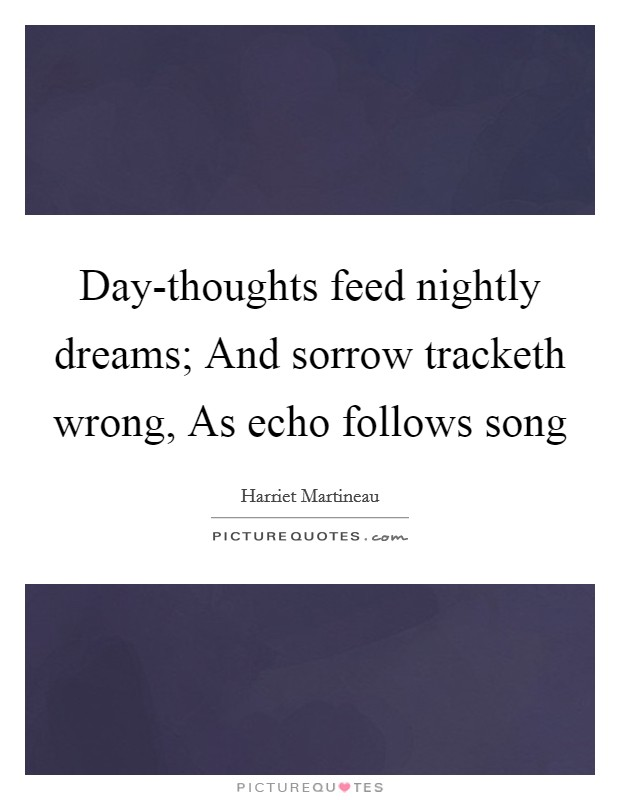 Day-thoughts feed nightly dreams; And sorrow tracketh wrong, As echo follows song Picture Quote #1