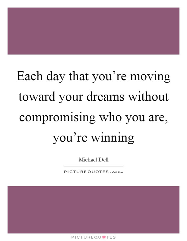 Each day that you're moving toward your dreams without compromising who you are, you're winning Picture Quote #1