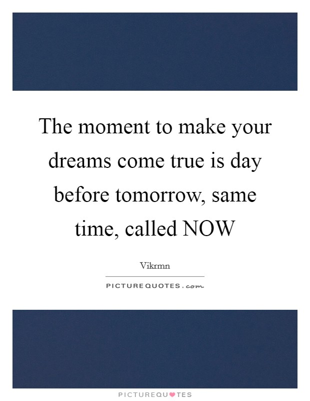 The moment to make your dreams come true is day before tomorrow, same time, called NOW Picture Quote #1