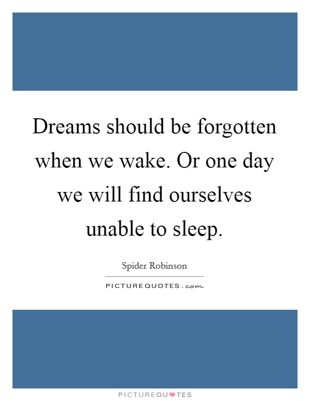 Dreams should be forgotten when we wake. Or one day we will find ourselves unable to sleep Picture Quote #1