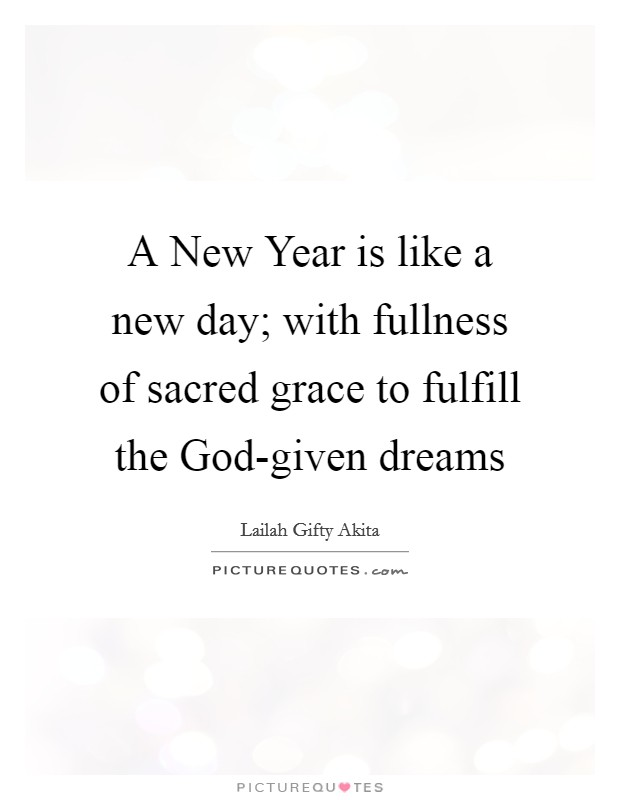 A New Year is like a new day; with fullness of sacred grace to fulfill the God-given dreams Picture Quote #1