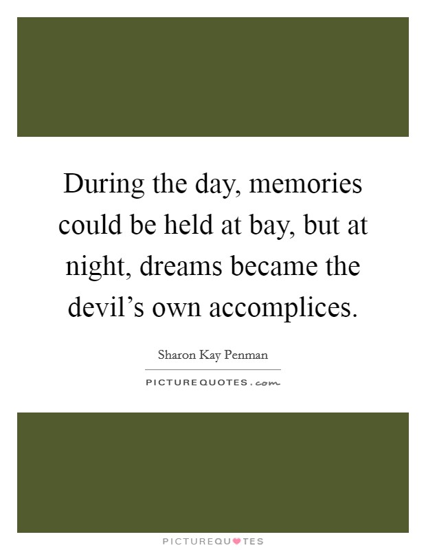During the day, memories could be held at bay, but at night, dreams became the devil's own accomplices Picture Quote #1