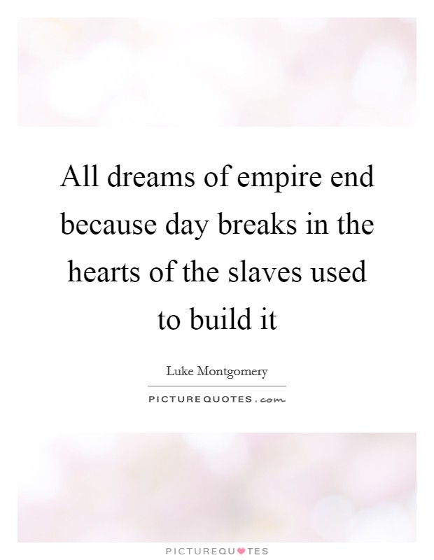 All dreams of empire end because day breaks in the hearts of the slaves used to build it Picture Quote #1