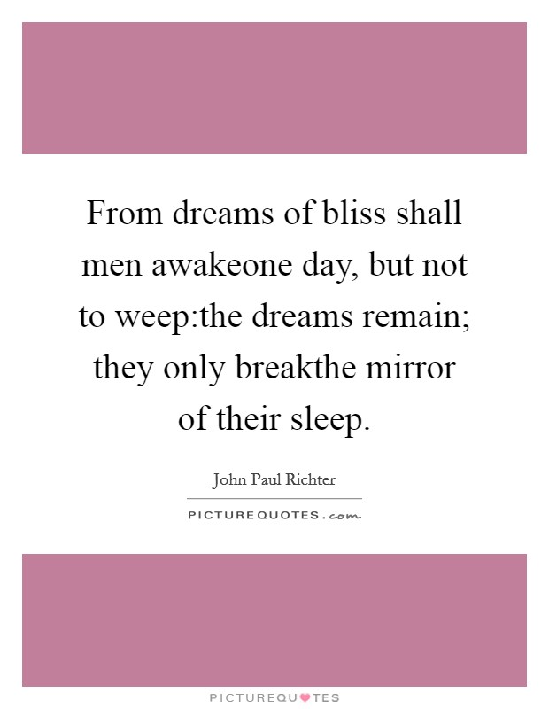 From dreams of bliss shall men awakeone day, but not to weep:the dreams remain; they only breakthe mirror of their sleep Picture Quote #1