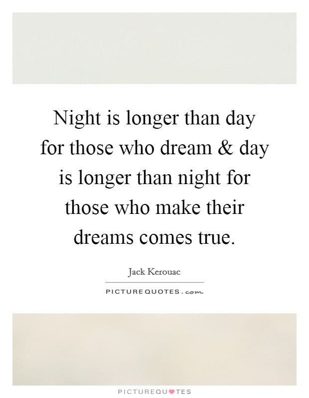 Night is longer than day for those who dream and day is longer than night for those who make their dreams comes true Picture Quote #1